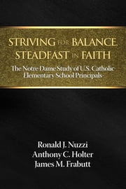 Striving for Balance, Steadfast in Faith: The Notre Dame Study of U.S. Catholic Elementary School Principals ebook by Nuzzi, Ronald J.