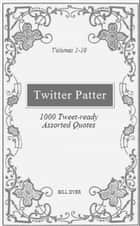 Twitter Patter: 1000 Tweet-ready Assorted Quotes - Volumes 1-10 ebook by Bill Dyer