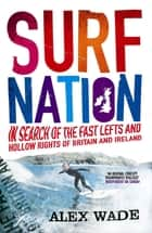 Surf Nation - In Search of the Fast Lefts and Hollow Rights of Britain and Ireland ebook by