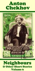 Anton Chekhov - Neighbours & Other Short Stories (Volume 6) ebook by Anton Chekhov
