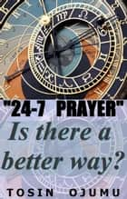 24-7 Prayer Is There A Better Way? ebook by Tosin Ojumu