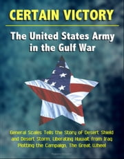 Certain Victory: The United States Army in the Gulf War - General Scales Tells the Story of Desert Shield and Desert Storm, Liberating Kuwait from Iraq - Plotting the Campaign, The Great Wheel ebook by Progressive Management