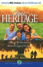 Your Heritage - How to be Intentional about the Legacy you Leave ebook by Jim Weidmann, J.  Otis Ledbetter