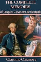 The Complete Memoirs of Jacques Casanova de Seingalt ebook by Giacomo Casanova