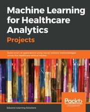 Machine Learning for Healthcare Analytics Projects - Build smart AI applications using neural network methodologies across the healthcare vertical market ebook by Eduonix Learning Solutions