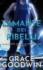 L'amante dei ribelli eBook by Grace Goodwin