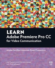 Learn Adobe Premiere Pro CC for Video Communication - Adobe Certified Associate Exam Preparation ebook by Joe Dockery,Rob Schwartz,Conrad Chavez