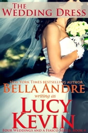 The Wedding Dress (Four Weddings and a Fiasco, Book 4) ebook by Lucy Kevin,Bella Andre