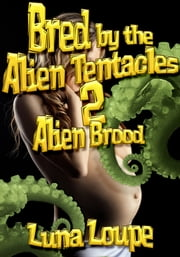 Bred by the Alien Tentacles 2: Alien Brood ebook by Luna Loupe