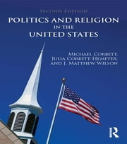 Politics and Religion in the United States ebook by Michael Corbett,Julia Corbett-Hemeyer,J. Matthew Wilson