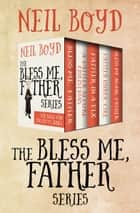 The Bless Me, Father Series - Bless Me, Father; A Father Before Christmas; Father in a Fix; Bless Me Again, Father; and Father Under Fire ebook by Neil Boyd