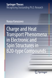 Charge and Heat Transport Phenomena in Electronic and Spin Structures in B20-type Compounds ebook by Naoya Kanazawa