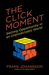 The Click Moment - Seizing Opportunity in an Unpredictable World ebook by Frans Johansson