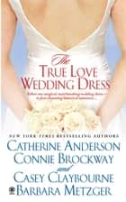 The True Love Wedding Dress ebook by Catherine Anderson, Connie Brockway, Casey Claybourne,...