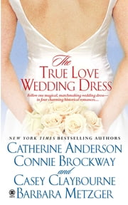 The True Love Wedding Dress ebook by Catherine Anderson,Connie Brockway,Casey Claybourne,Barbara Metzger