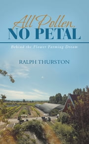 All Pollen, No Petal - Behind the Flower Farming Dream ebook by Ralph Thurston