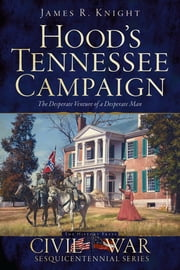 Hood's Tennessee Campaign - The Desperate Venture of a Desperate Man ebook by James R. Knight