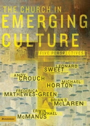 The Church in Emerging Culture: Five Perspectives ebook by Andy Crouch,Frederica Mathewes-Green,Brian D. McLaren,Erwin Raphael McManus,Leonard Sweet,Michael Horton