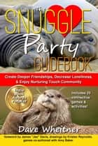 The Snuggle Party Guidebook: Create Deeper Friendships, Decrease Loneliness, & Enjoy Nurturing Touch Community ebook by Dave Wheitner, Amy Baker