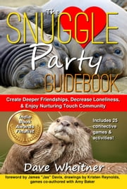 The Snuggle Party Guidebook: Create Deeper Friendships, Decrease Loneliness, & Enjoy Nurturing Touch Community ebook by Dave Wheitner,Amy Baker