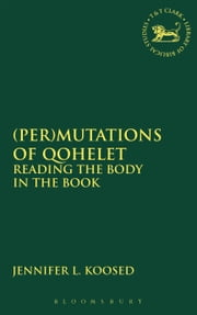 (Per)mutations of Qohelet - Reading the Body in the Book ebook by Jennifer L. Koosed