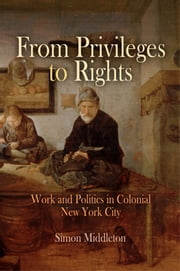 From Privileges to Rights - Work and Politics in Colonial New York City ebook by Simon Middleton