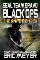 SEAL Team Bravo: Black Ops - The Knife Fighter ebook by Eric Meyer