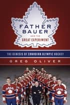 Father Bauer and the Great Experiment - The Genesis of Canadian Olympic Hockey ebook by Greg Oliver, Jim Gregory