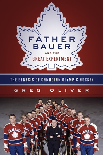 Father Bauer and the Great Experiment - The Genesis of Canadian Olympic Hockey ebook by Greg Oliver,Jim Gregory