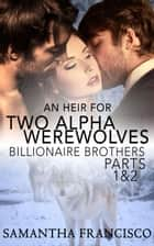 An Heir for Two Alpha Werewolves Parts 1&2 - Billionaire Brothers ebook by Samantha Francisco
