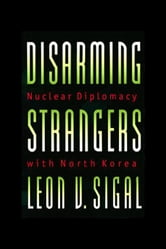 Disarming Strangers: Nuclear Diplomacy with North Korea ebook by Sigal, Leon V.