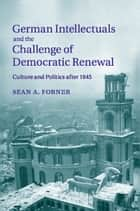 German Intellectuals and the Challenge of Democratic Renewal - Culture and Politics after 1945 ebook by Sean A. Forner