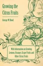 Growing the Citrus Fruits - With Information on Growing Lemons, Oranges, Grape Fruits and Other Citrus Fruits ebook by George W. Hood