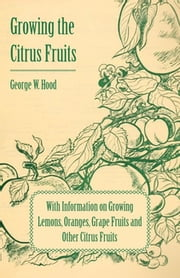Growing the Citrus Fruits - With Information on Growing Lemons, Oranges, Grape Fruits and Other Citrus Fruits ebook by George W. Hood,