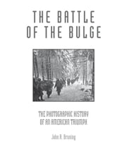The Battle of the Bulge: The Photographic History of an American Triumph ebook by John R. Bruning