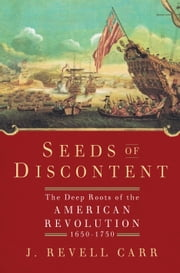 Seeds of Discontent - The Deep Roots of the American Revolution, 1650-1750 ebook by J. Revell Carr