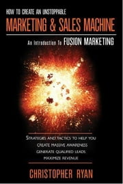 How to Create an Unstoppable Marketing and Sales Machine: An Introduction to Fusion Marketing ebook by Ryan, Christopher