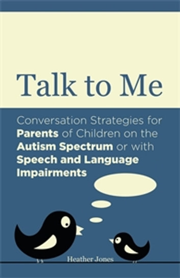 Talk to Me - Conversation Strategies for Parents of Children on the Autism Spectrum or with Speech and Language Impairments ebook by Heather Jones