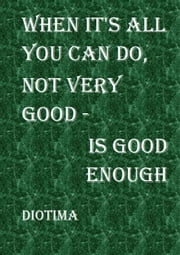 When it's all you can do, not very good is good enough ebook by Diotima