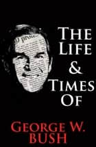 The Life & Times of George W. Bush ebook by William English