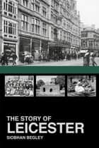 The Story of Leicester ebook by Siobhan Begley