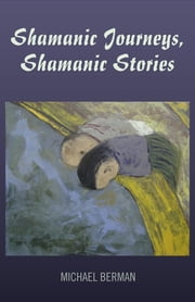 Shamanic Journeys, Shamanic Stories ebook by Michael P. Berman