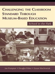 Challenging the Classroom Standard Through Museum-based Education - School in the Park ebook by Ian Pumpian,Douglas Fisher,Susan Wachowiak