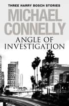 Angle of Investigation - Three Harry Bosch Stories ebook by