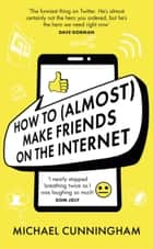 How to (Almost) Make Friends on the Internet ebook by Michael Cunningham