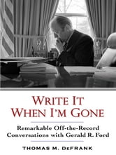 Write It When I'm Gone - Remarkable Off-the-Record Conversations with Gerald R. Ford ebook by Thomas M. DeFrank