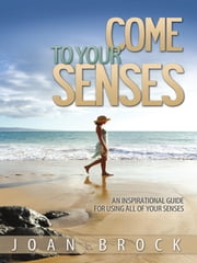 Come to Your Senses: An Inspirational Guide for All of Your Senses ebook by Joan Brock