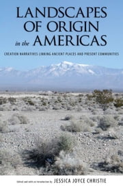 Landscapes of Origin in the Americas - Creation Narratives Linking Ancient Places and Present Communities ebook by Jessica Joyce Christie,Jessica Joyce Christie,Jessica Joyce Christie,Merideth Paxton,Polly Schaafsma,Kathleen Van Vlack,Allen J. Christenson,Betty Cornelius,Richard Arnold,Christopher Oakley,Manuel Aguilar-Moreno,Richard Stoffle,Patricia J. Netherly,William B. Tsosie, Jr.,Larry Eddy
