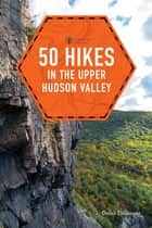 50 Hikes in the Upper Hudson Valley (First Edition) (Explorer's 50 Hikes) ebook by Derek Dellinger