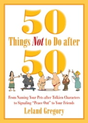 50 Things Not to Do after 50 - From Naming Your Pets after Tolkien Characters to Signaling Peace Out to Your Friends ebook by Leland Gregory